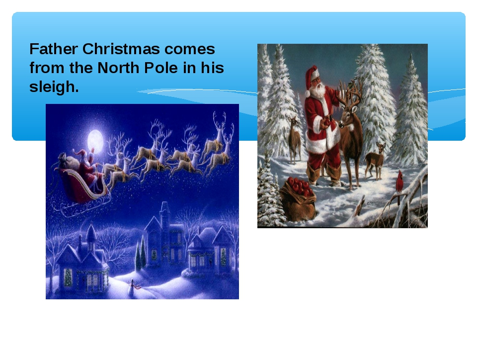 Father Christmas comes from the North Pole in his sleigh.