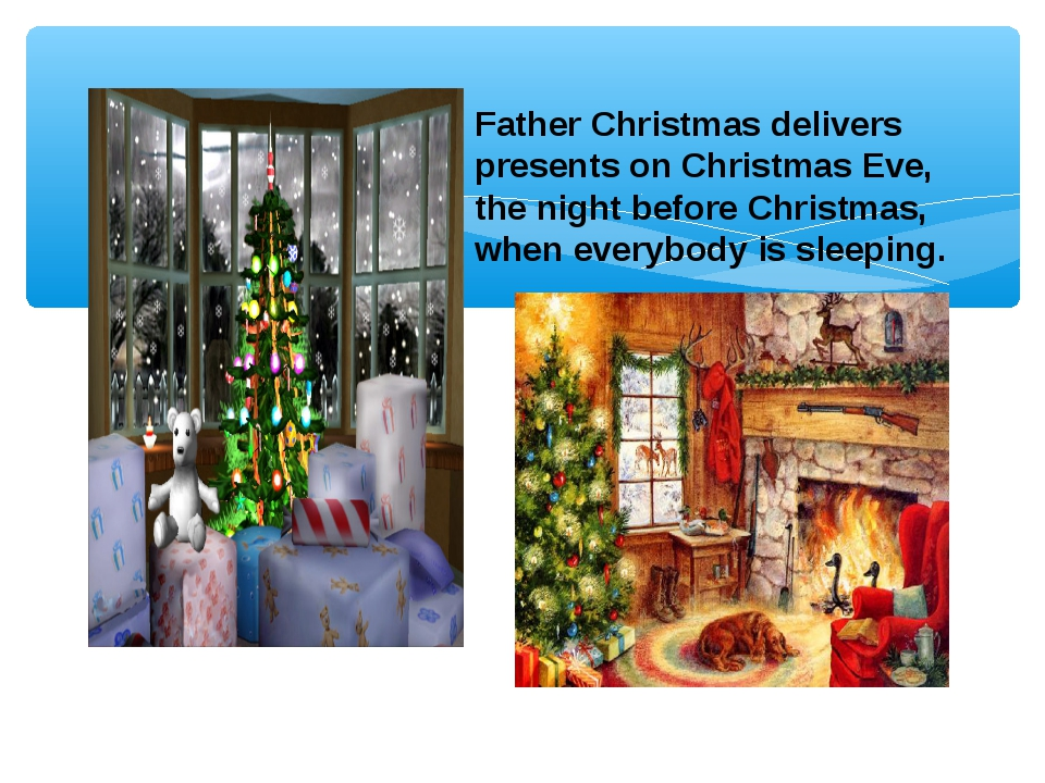 Father Christmas delivers presents on Christmas Eve, the night before Christm...