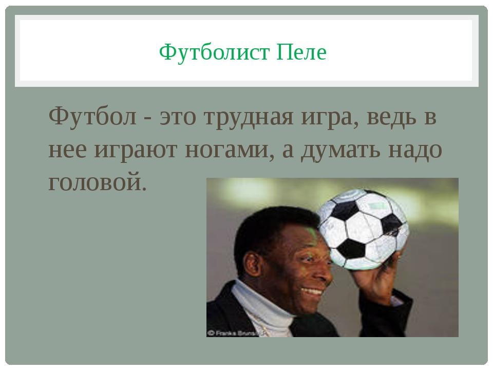 Футболист Пеле Футбол - это трудная игра, ведь в нее играют ногами, а думать...