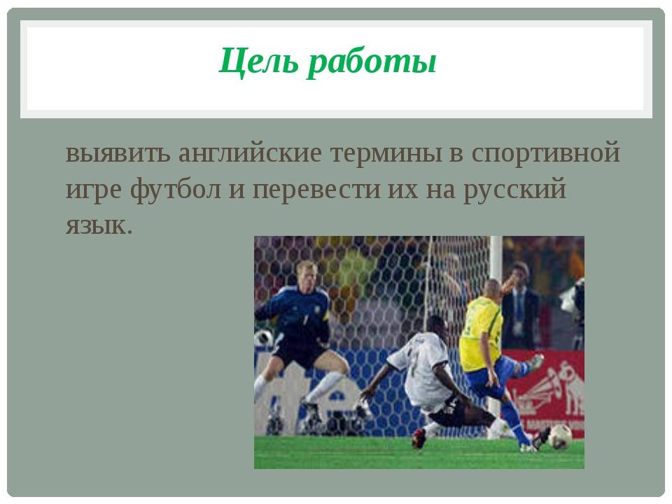 Цель работы выявить английские термины в спортивной игре футбол и перевести и...