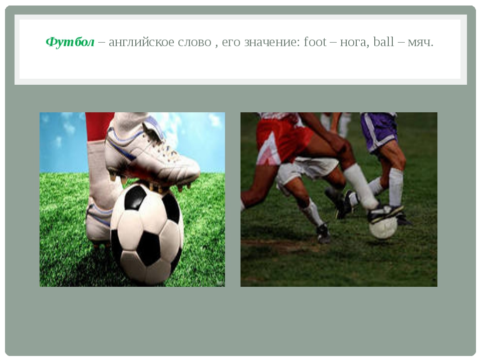 Футбол – английское слово , его значение: foot – нога, ball – мяч.