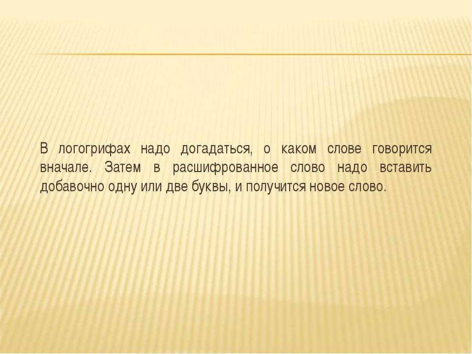 В логогрифах надо догадаться, о каком слове говорится вначале. Затем в расшиф...