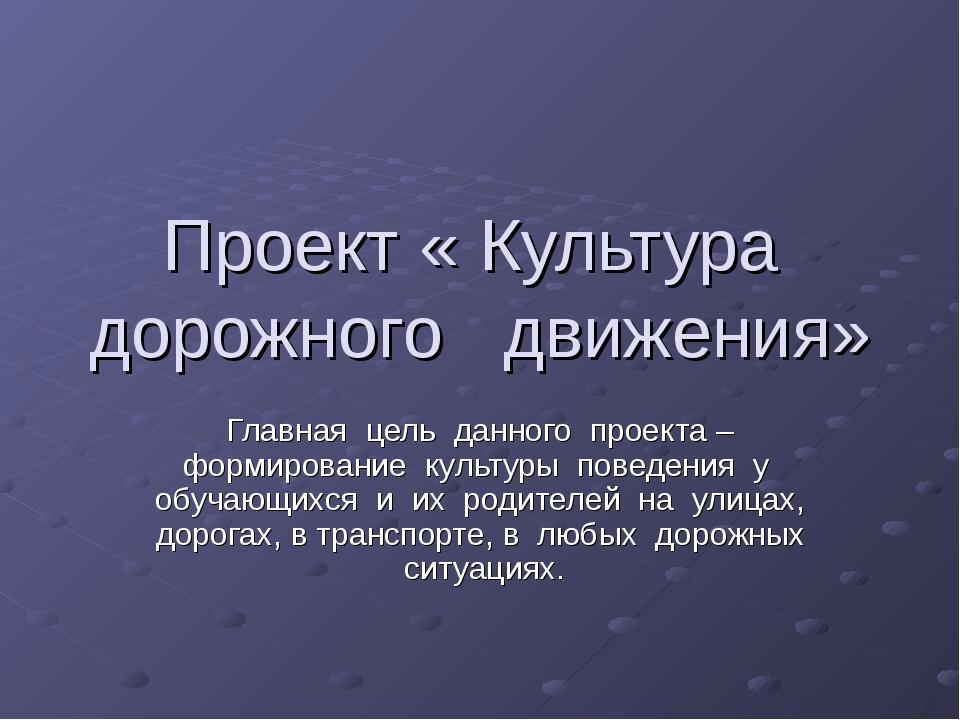 Проект « Культура дорожного движения» Главная цель данного проекта – формиров...
