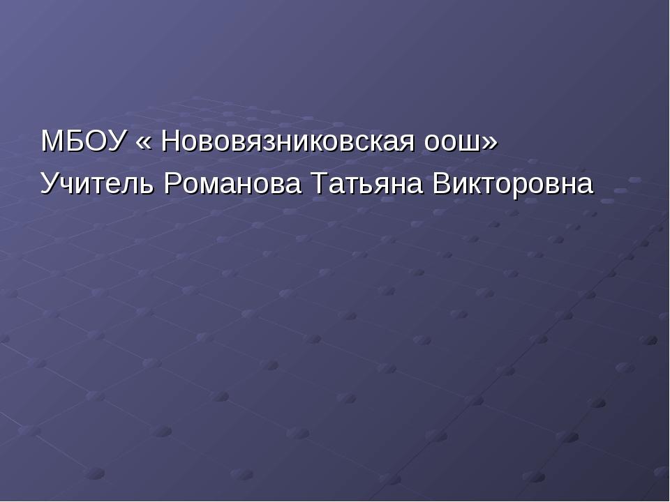 МБОУ « Нововязниковская оош» Учитель Романова Татьяна Викторовна