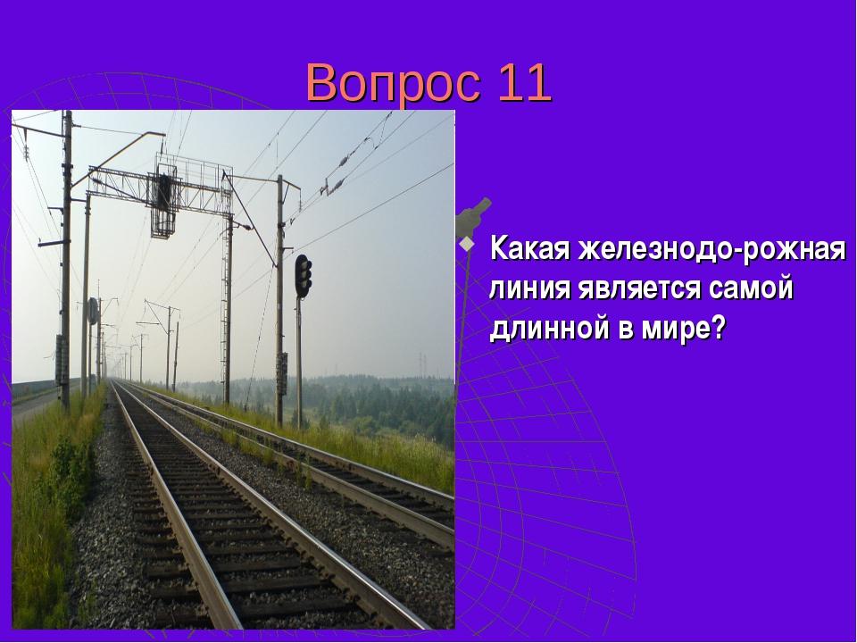 Вопрос 11 Самой длинной железнодорожной линией на планете является Транссибир...