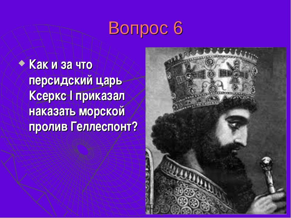 Вопрос 6 Как и за что персидский царь Ксеркс I приказал наказать морской прол...
