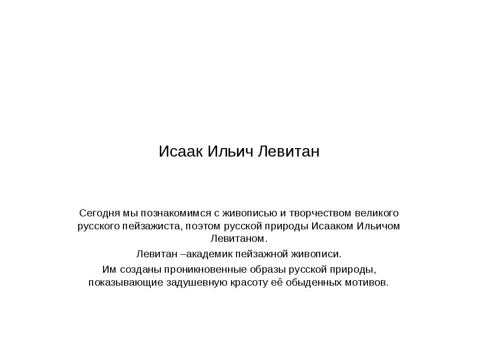 Исаак Ильич Левитан Сегодня мы познакомимся с живописью и творчеством великог...