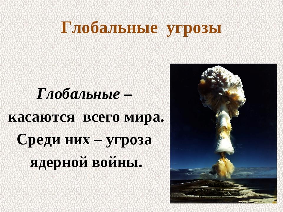Глобальные угрозы Глобальные – касаются всего мира. Среди них – угроза ядерно...