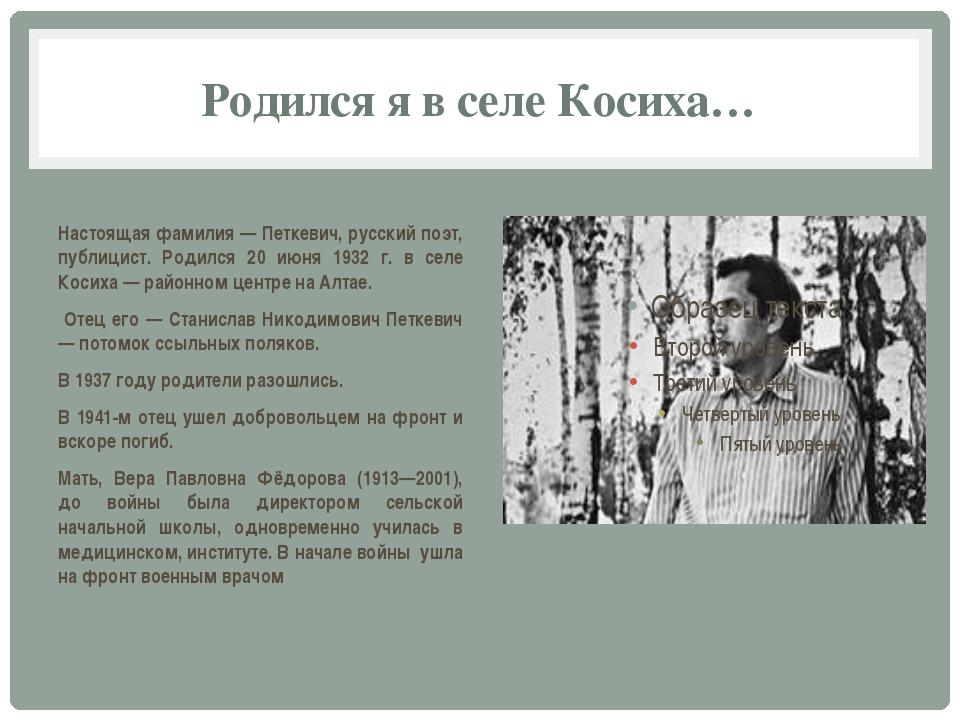 Родился я в селе Косиха… Настоящая фамилия — Петкевич, русский поэт, публицис...