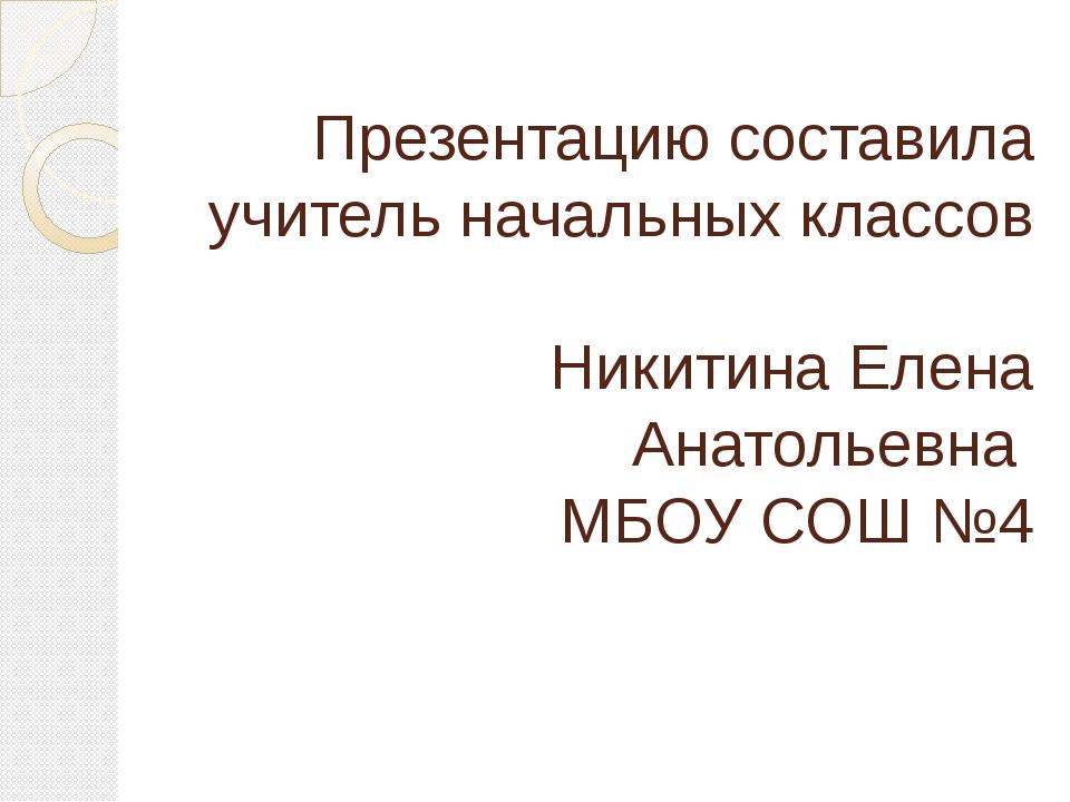 Презентацию составила учитель начальных классов Никитина Елена Анатольевна МБ...