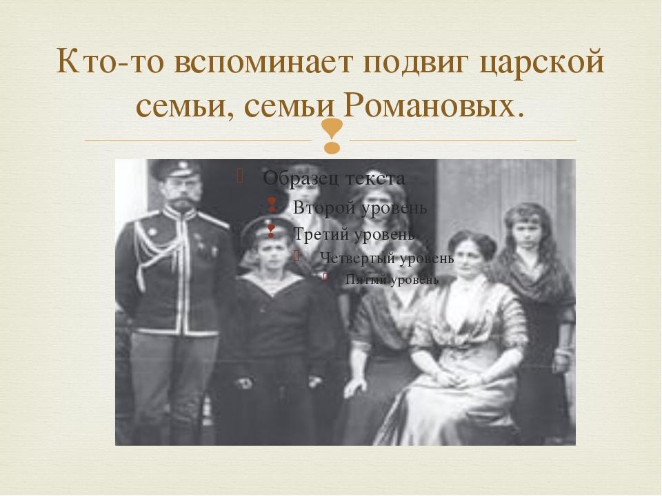 Кто-то вспоминает подвиг царской семьи, семьи Романовых. 