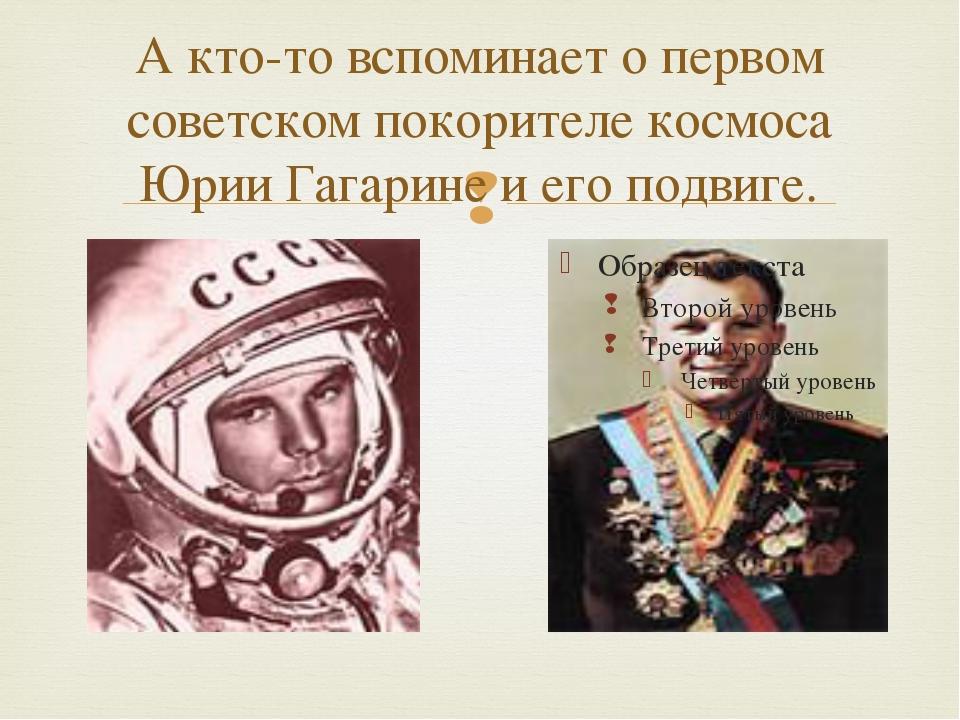 А кто-то вспоминает о первом советском покорителе космоса Юрии Гагарине и ег...