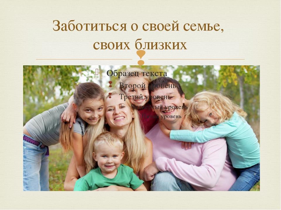 Заботиться о своей семье, своих близких 