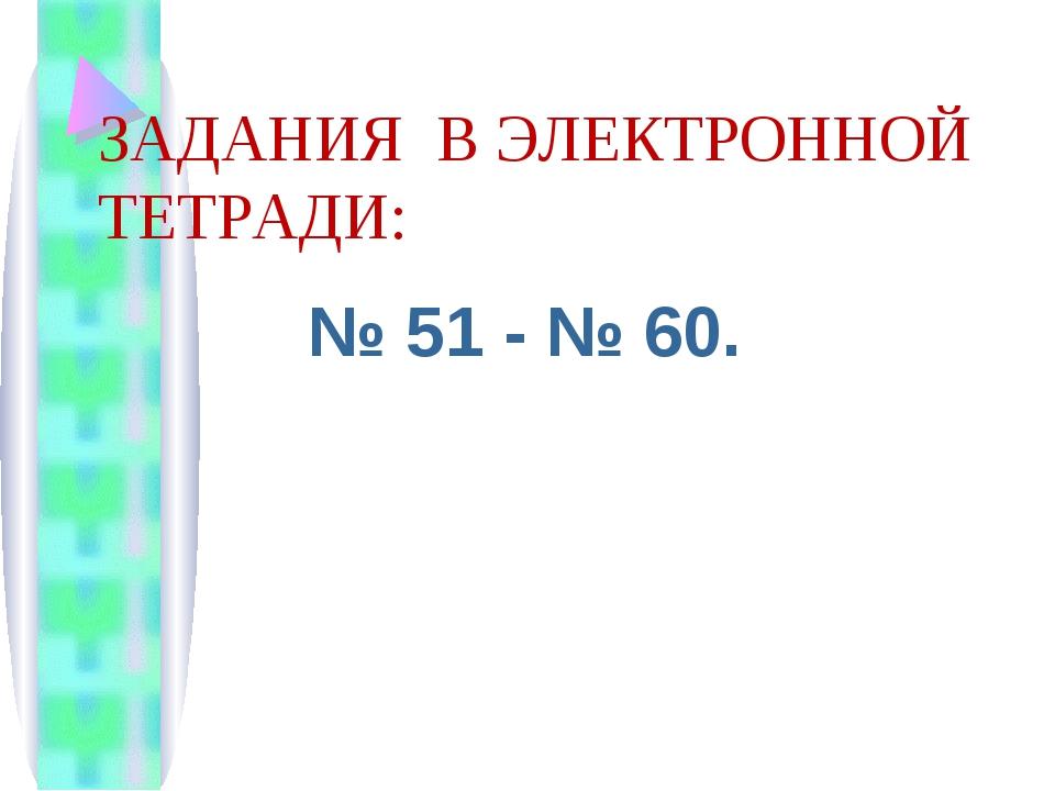 ЗАДАНИЯ В ЭЛЕКТРОННОЙ ТЕТРАДИ: № 51 - № 60.