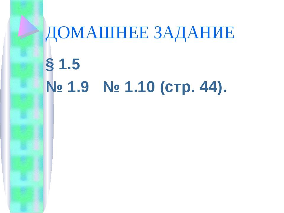 ДОМАШНЕЕ ЗАДАНИЕ § 1.5 № 1.9 № 1.10 (стр. 44).