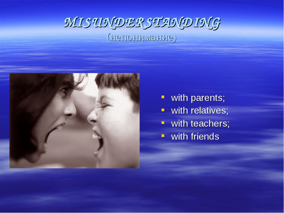 MISUNDERSTANDING (непонимание) with parents; with relatives; with teachers; w...
