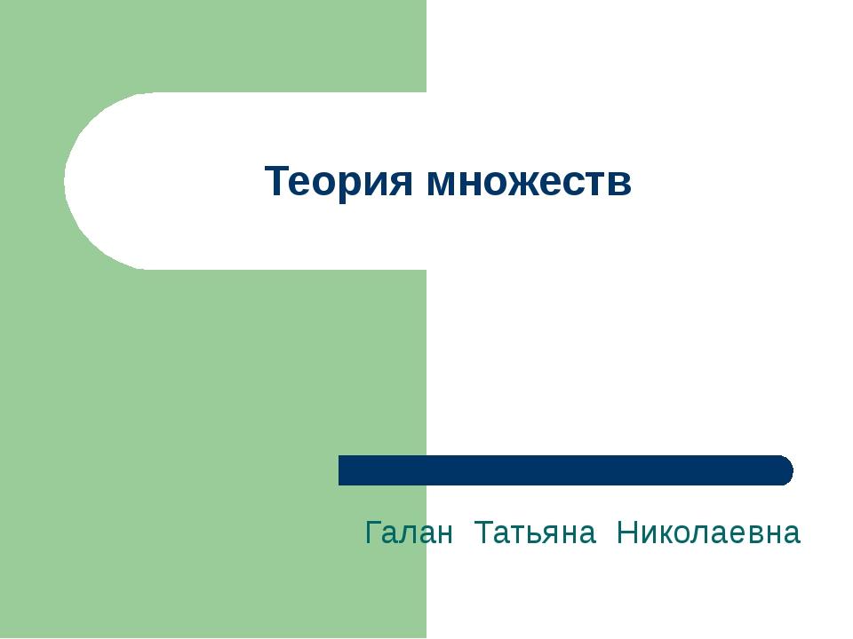 Теория множеств Галан Татьяна Николаевна