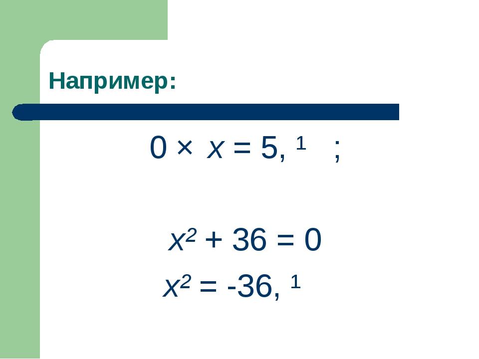 Например: 0 × x = 5, ∅ ; x² + 36 = 0 x² = -36, ∅
