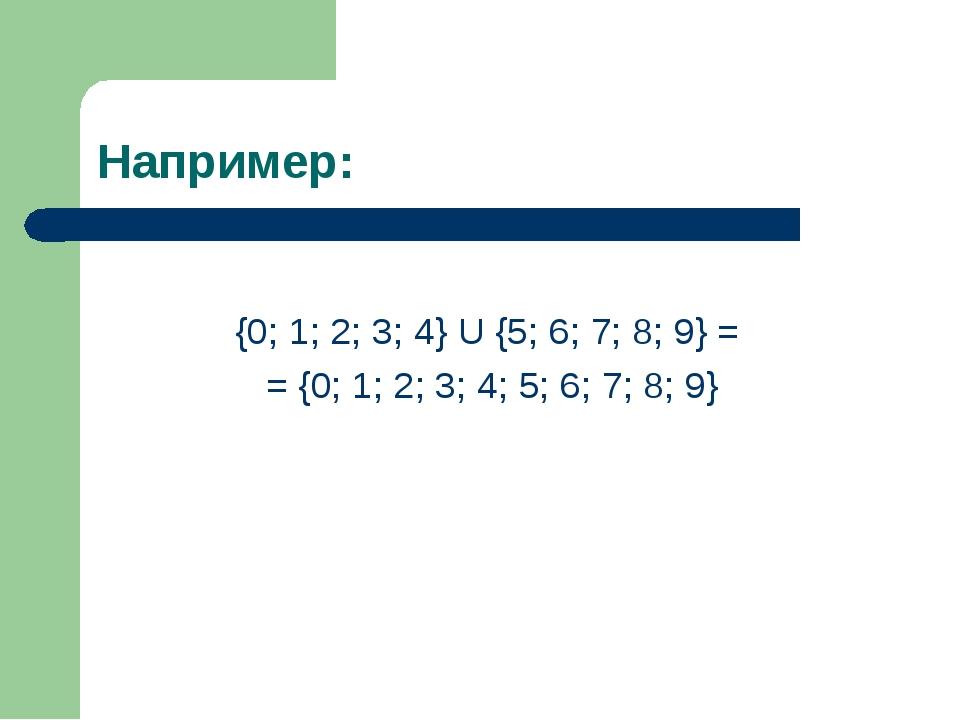 Например: {0; 1; 2; 3; 4} U {5; 6; 7; 8; 9} = = {0; 1; 2; 3; 4; 5; 6; 7; 8; 9}