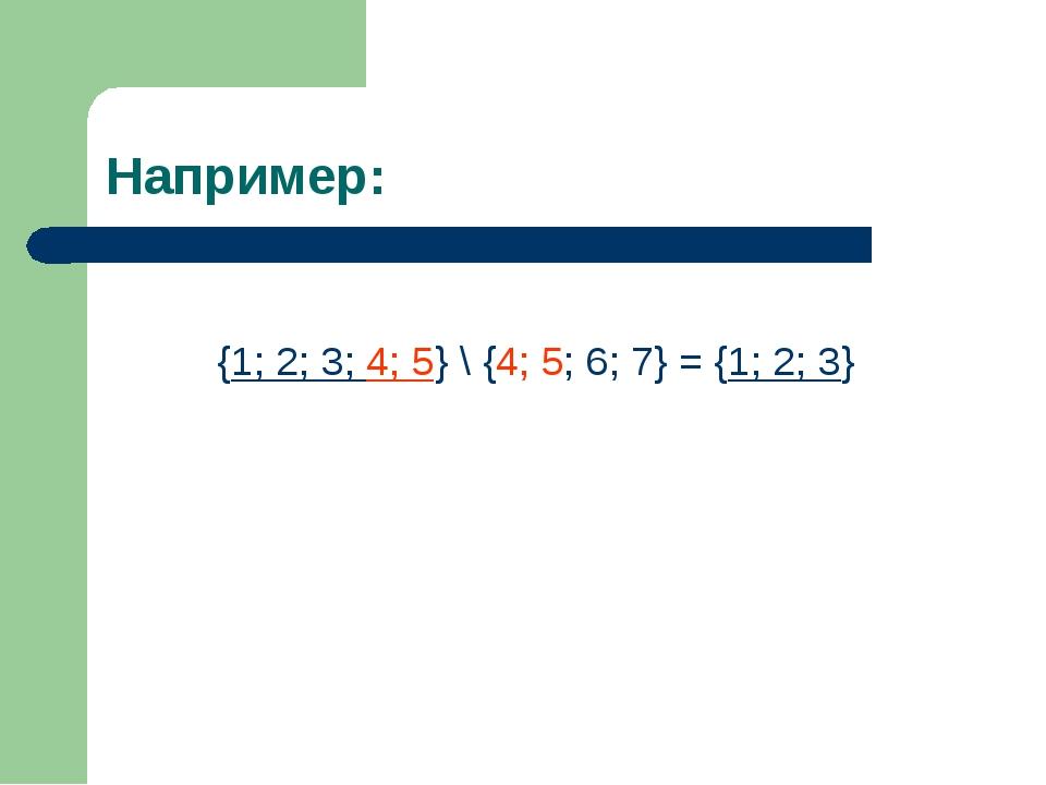 Например: {1; 2; 3; 4; 5} \ {4; 5; 6; 7} = {1; 2; 3}