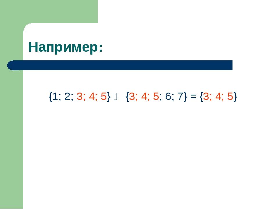 Например: {1; 2; 3; 4; 5} ⋂ {3; 4; 5; 6; 7} = {3; 4; 5}