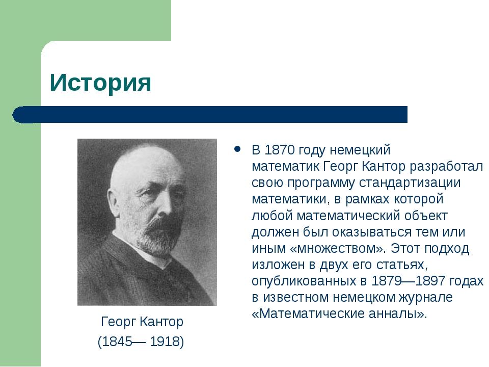 История Георг Кантор (1845—1918) В1870 годунемецкий математикГеорг Кантор...