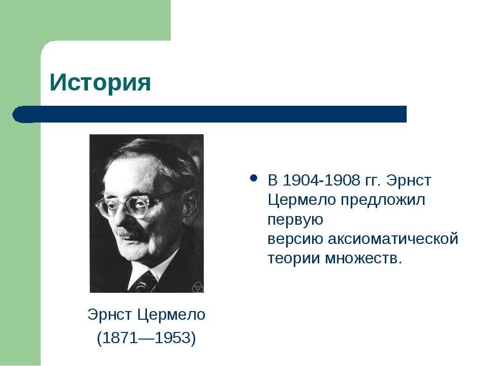 История Эрнст Цермело (1871—1953) В 1904-1908 гг.Эрнст Цермелопредложил пер...