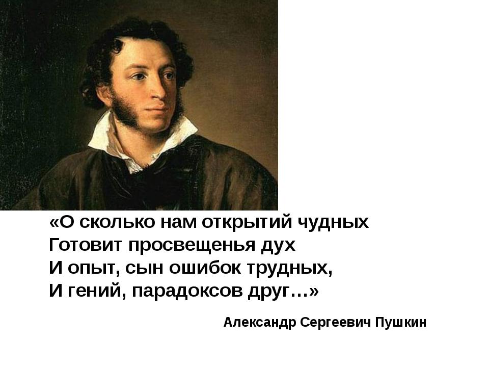 Александр Сергеевич Пушкин «О сколько нам открытий чудных Готовит просвещенья...