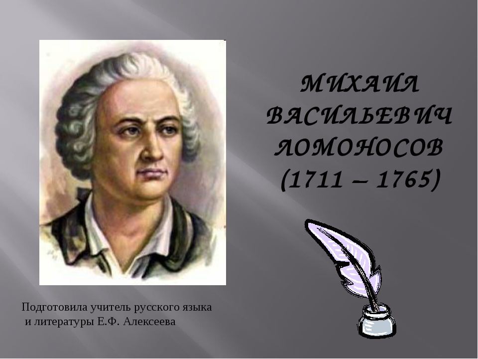 МИХАИЛ ВАСИЛЬЕВИЧ ЛОМОНОСОВ (1711 – 1765) Подготовила учитель русского языка...