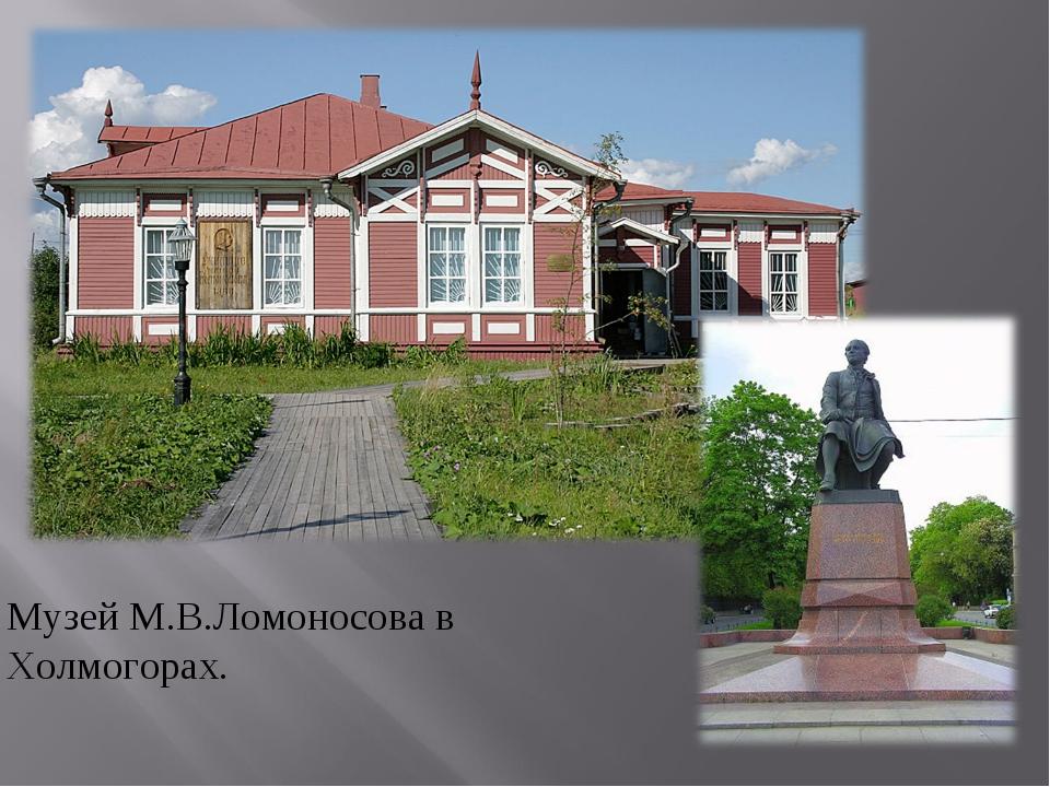 Музей М.В.Ломоносова в Холмогорах.