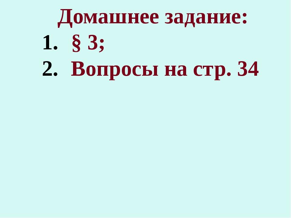 Домашнее задание: § 3; Вопросы на стр. 34