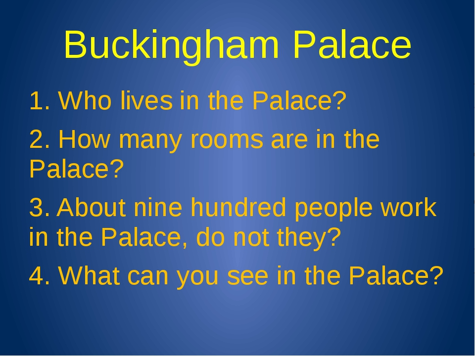 Buckingham Palace 1. Who lives in the Palace? 2. How many rooms are in the Pa...