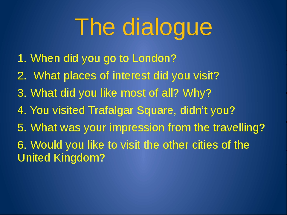 The dialogue 1. When did you go to London? 2. What places of interest did you...