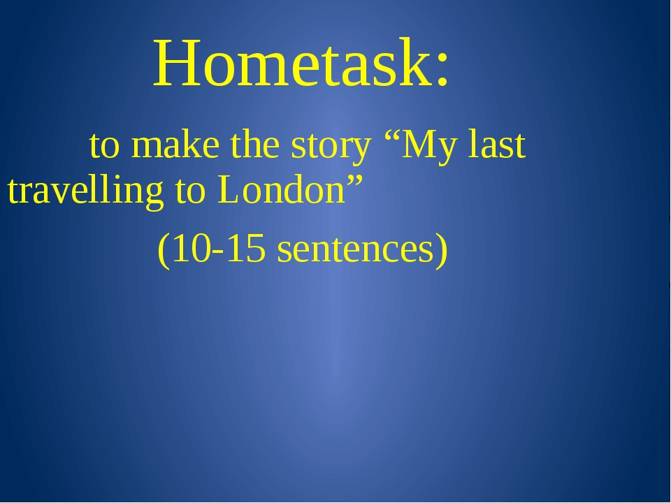 "Hometask: to make the story ""My last travelling to London"" (10-15 sentences)"