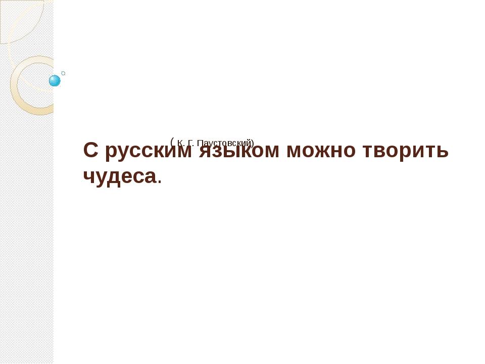 С русским языком можно творить чудеса. ( К. Г. Паустовский)