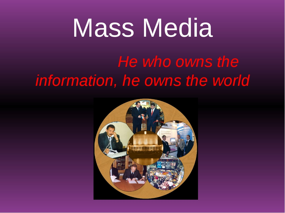 Mass Media He who owns the information, he owns the world