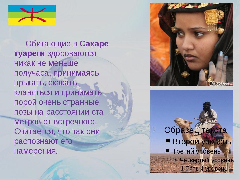 Обитающие вСахаре туареги здороваются никак не меньше получаса, принимаясь...
