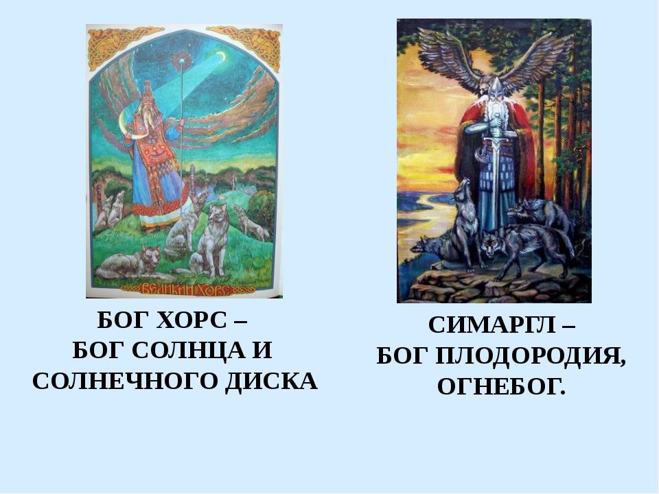 БОГ ХОРС – БОГ СОЛНЦА И СОЛНЕЧНОГО ДИСКА СИМАРГЛ – БОГ ПЛОДОРОДИЯ, ОГНЕБОГ.