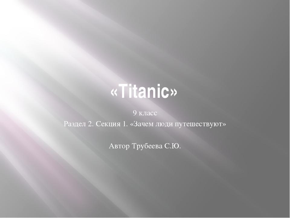«Titanic» 9 класс Раздел 2. Секция 1. «Зачем люди путешествуют» Автор Трубеев...
