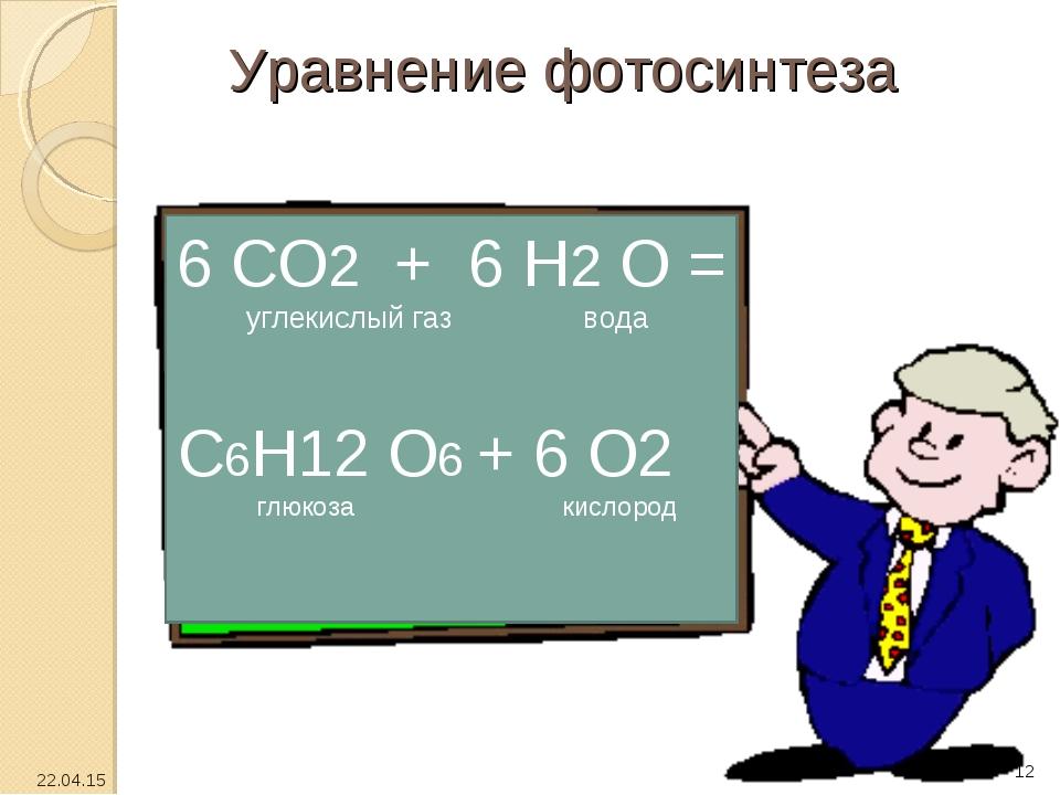 Уравнение фотосинтеза 6 СО2 + 6 Н2 О = углекислый газ вода С6Н12 О6 + 6 О2 гл...
