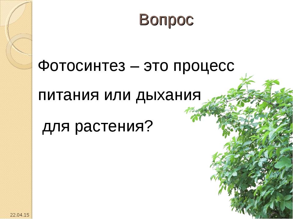 Вопрос Фотосинтез – это процесс питания или дыхания для растения? * *