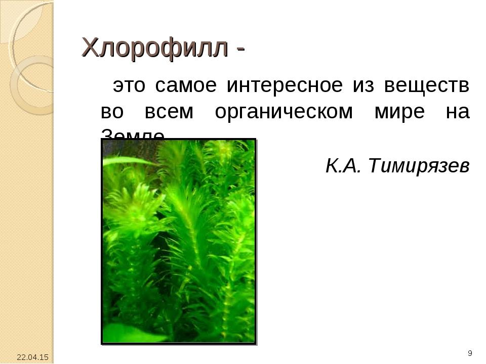 Хлорофилл - это самое интересное из веществ во всем органическом мире на Земл...