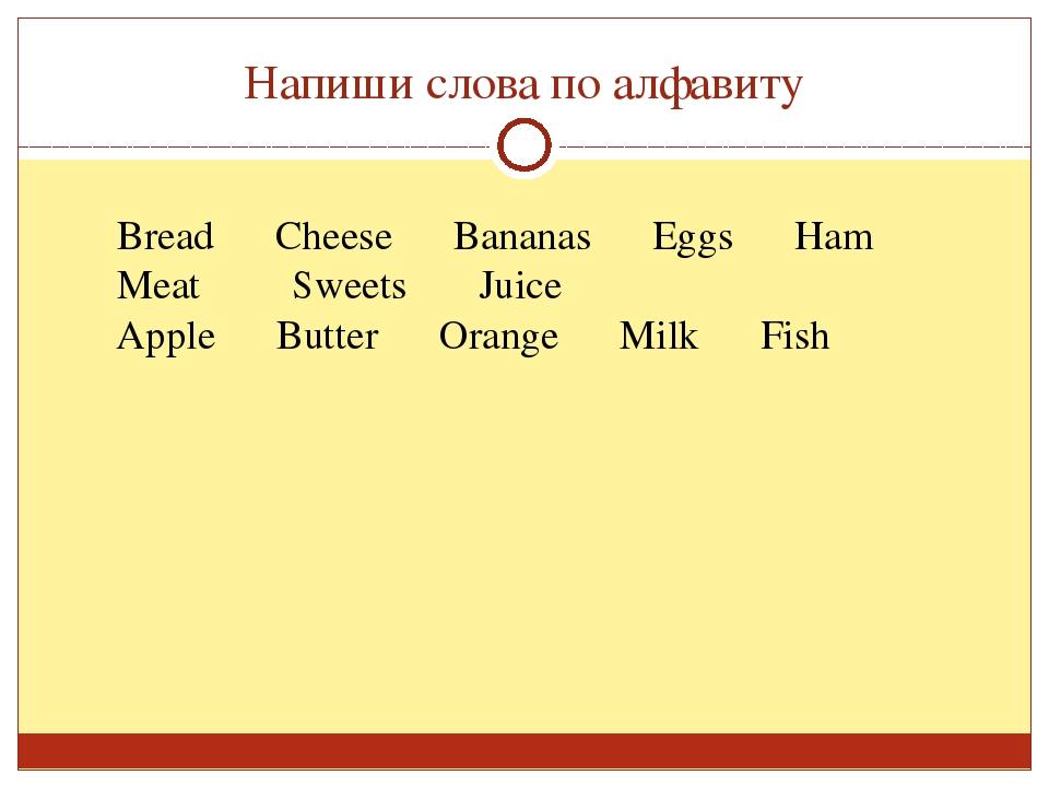 Напиши слова по алфавиту Apple Butter Orange Milk Fish Bread Cheese Bananas E...