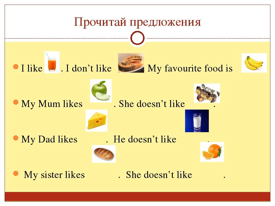 Прочитай предложения I like . I don't like . My favourite food is My Mum like...