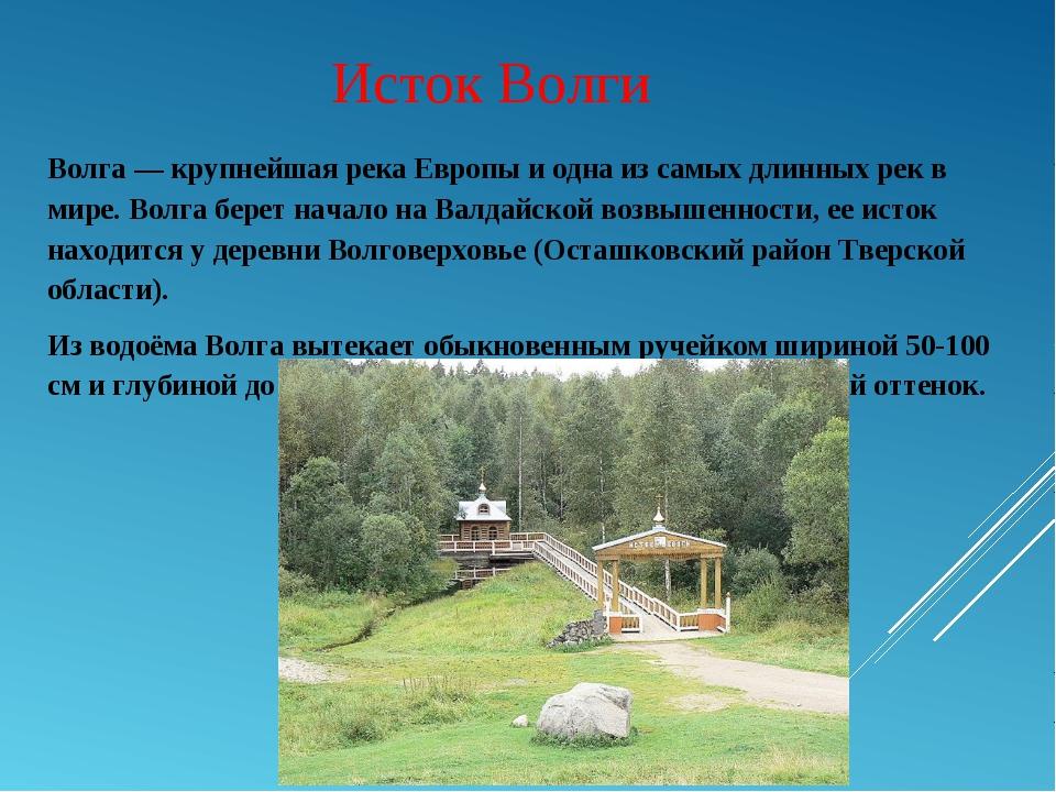 Исток Волги Волга — крупнейшая река Европы и одна из самых длинных рек в мире...