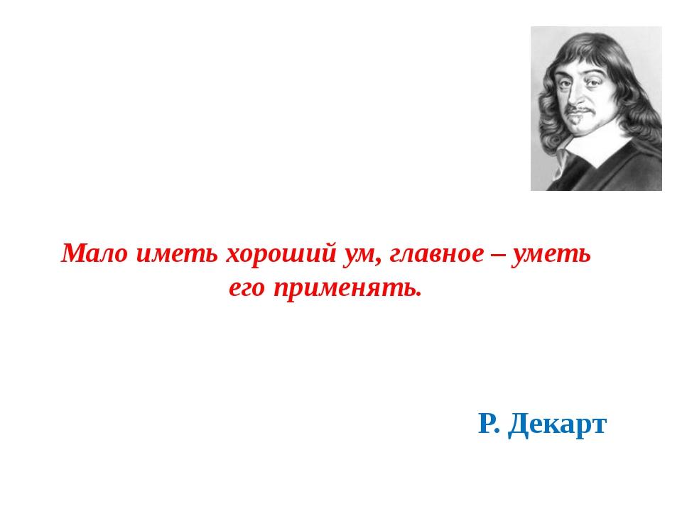 Мало иметь хороший ум, главное – уметь его применять. Р. Декарт Ссылка на сай...