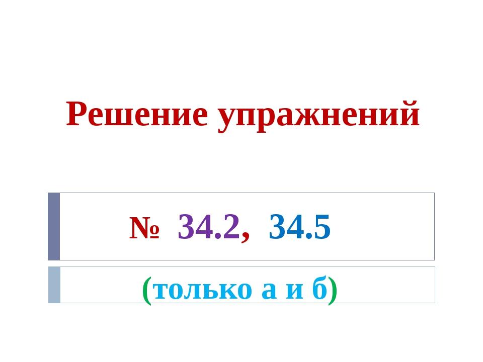 Решение упражнений № 34.2, 34.5 (только а и б) 7 минут (2 человека у доски ра...