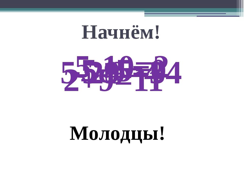 Начнём! 2+9=11 5-9=4 -5+5=0 5-29=-34 5:10=2 Молодцы!
