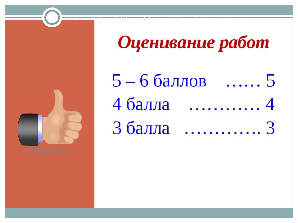 Оценивание работ 5 – 6 баллов …… 5 4 балла ………… 4 3 балла …………. 3 Оценки выс...