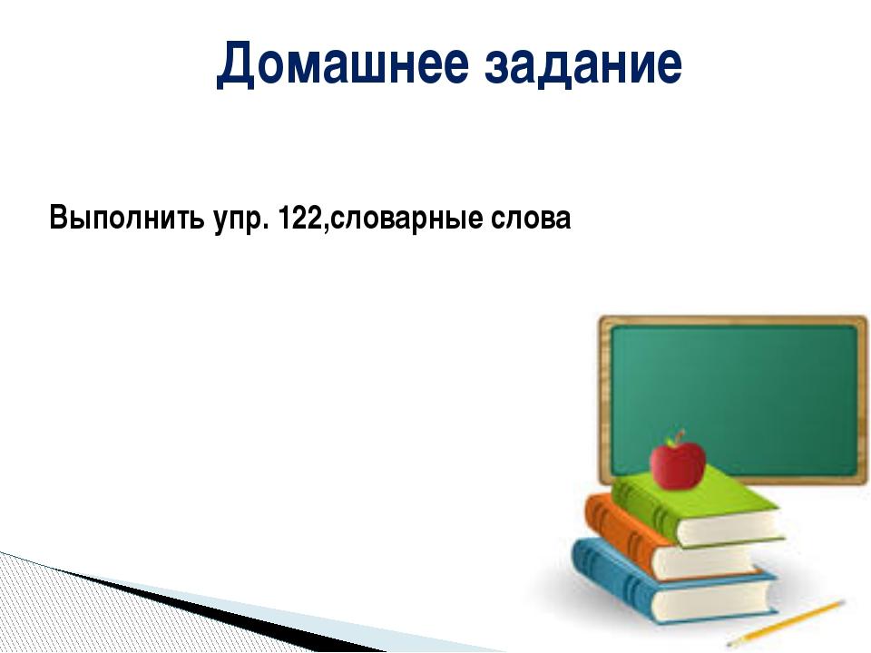 Домашнее задание Выполнить упр. 122,словарные слова